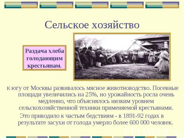 Сельское хозяйствоРаздача хлебаголодающимкрестьянам.К югу от Москвы развивалось мясное животноводство. Посевные площади увеличились на 25%, но урожайность росла очень медленно, что объяснялось низким уровнем сельскохозяйственной техники применяемой …