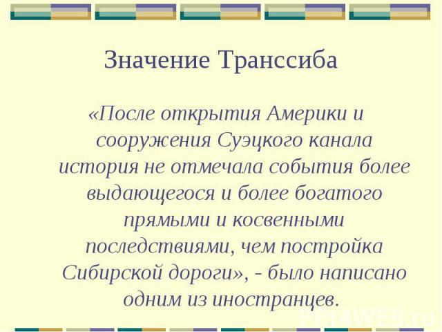 Значение Транссиба«После открытия Америки и сооружения Суэцкого канала история не отмечала события более выдающегося и более богатого прямыми и косвенными последствиями, чем постройка Сибирской дороги», - было написано одним из иностранцев.