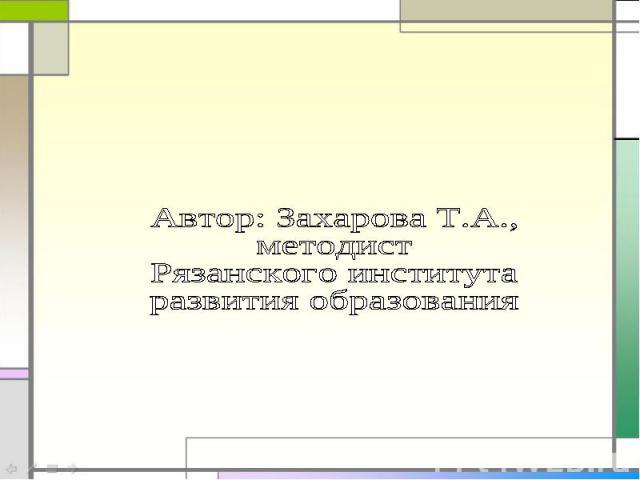 Автор: Захарова Т.А.,методист Рязанского института развития образования