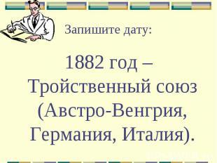 Запишите дату:1882 год – Тройственный союз (Австро-Венгрия, Германия, Италия).