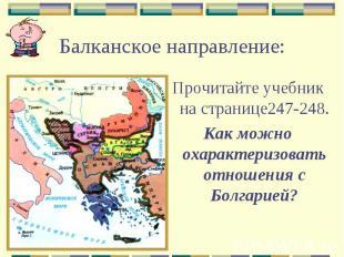 Балканское направление:Прочитайте учебник на странице247-248.Как можно охарактер