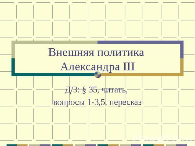 Внешняя политика Александра IIIД/З: § 35, читать, вопросы 1-3,5, пересказ