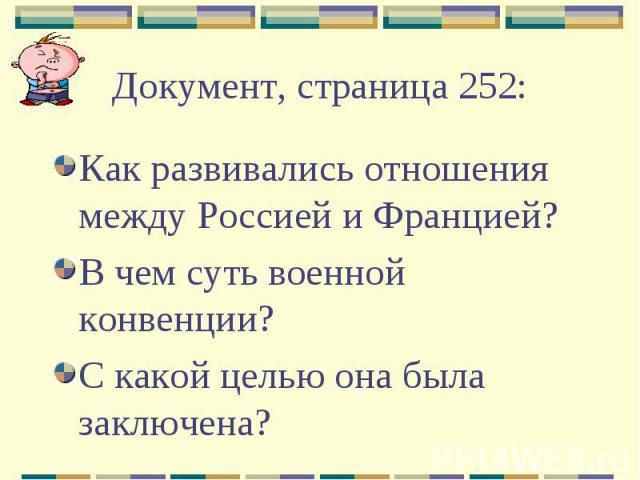 Документ, страница 252:Как развивались отношения между Россией и Францией?В чем суть военной конвенции?С какой целью она была заключена?