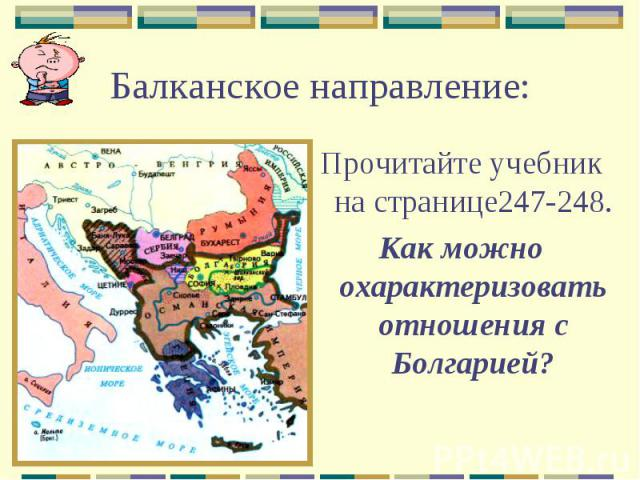 Балканское направление:Прочитайте учебник на странице247-248.Как можно охарактеризовать отношения с Болгарией?