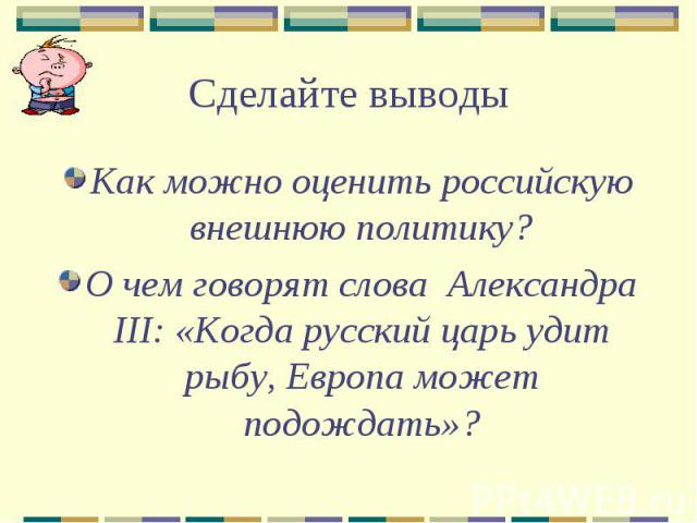 Сделайте выводыКак можно оценить российскую внешнюю политику?О чем говорят слова Александра III: «Когда русский царь удит рыбу, Европа может подождать»?