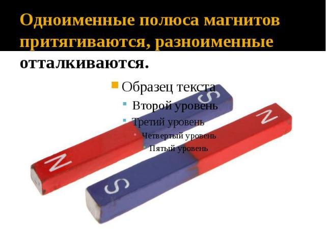 Одноименные полюса магнитов притягиваются, разноименные – отталкиваются.