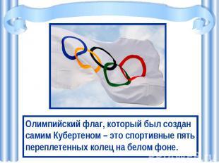 Олимпийский флаг, который был создан самим Кубертеном – это спортивные пять пере