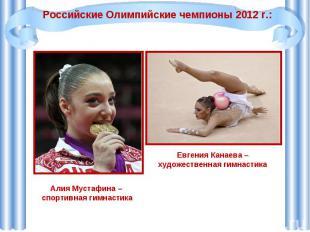 Российские Олимпийские чемпионы 2012 г.:Алия Мустафина – спортивная гимнастикаЕв