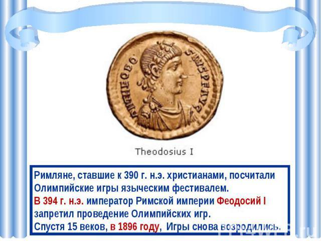 Римляне, ставшие к 390 г. н.э. христианами, посчитали Олимпийские игры языческим фестивалем. В 394 г. н.э. император Римской империи Феодосий I запретил проведение Олимпийских игр. Спустя 15 веков, в 1896 году, Игры снова возродились.