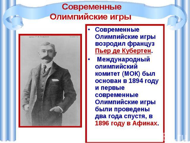 Современные Олимпийские игры Современные Олимпийские игры возродил француз Пьер де Кубертен. Международный олимпийский комитет (МОК) был основан в 1894 году и первые современные Олимпийские игры были проведены два года спустя, в 1896 году в Афинах.