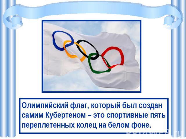 Олимпийский флаг, который был создан самим Кубертеном – это спортивные пять переплетенных колец на белом фоне.