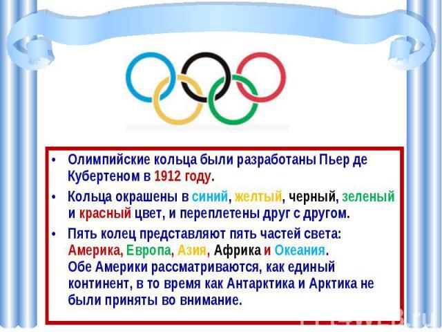 Олимпийские кольца были разработаны Пьер де Кубертеном в 1912 году.Кольца окрашены в синий, желтый, черный, зеленый и красный цвет, и переплетены друг с другом. Пять колец представляют пять частей света: Америка, Европа, Азия, Африка и Океания. Обе …