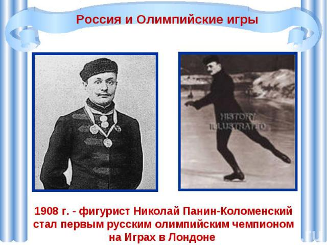 Россия и Олимпийские игры1908 г. - фигурист Николай Панин-Коломенский стал первым русским олимпийским чемпионом на Играх в Лондоне