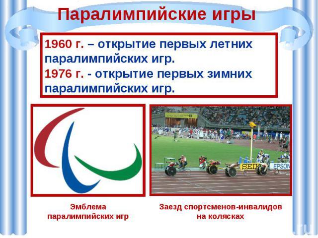 Паралимпийские игры 1960 г. – открытие первых летних паралимпийских игр. 1976 г. - открытие первых зимних паралимпийских игр.