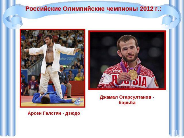 Российские Олимпийские чемпионы 2012 г.:Арсен Галстян - дзюдо Джамал Отарсултанов - борьба
