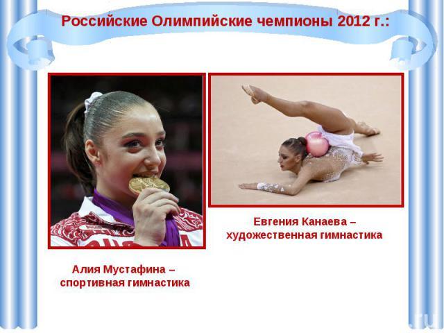 Российские Олимпийские чемпионы 2012 г.:Алия Мустафина – спортивная гимнастикаЕвгения Канаева – художественная гимнастика