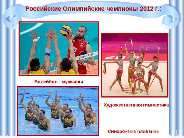 Российские Олимпийские чемпионы 2012 г.:Волейбол - мужчиныХудожественная гимнастикаСинхронное плавание