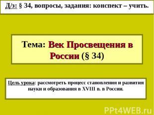 Д/з: § 34, вопросы, задания: конспект – учить.Тема: Век Просвещения в России (§