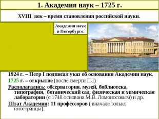 1. Академия наук – 1725 г.XVIII век – время становления российской науки. Академ