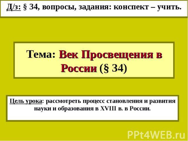 Д/з: § 34, вопросы, задания: конспект – учить.Тема: Век Просвещения в России (§ 34)Цель урока: рассмотреть процесс становления и развития науки и образования в XVIII в. в России.