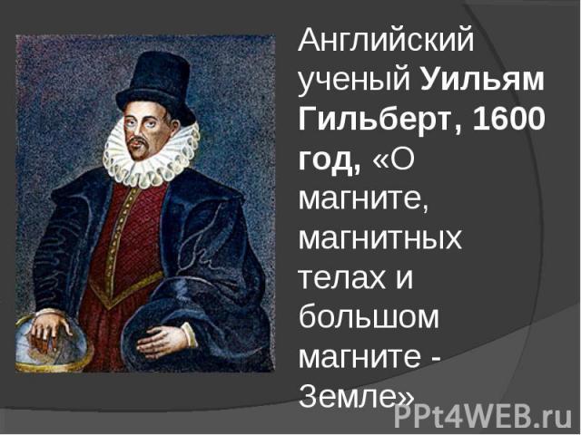 Английский ученый Уильям Гильберт, 1600 год, «О магните, магнитных телах и большом магните - Земле»