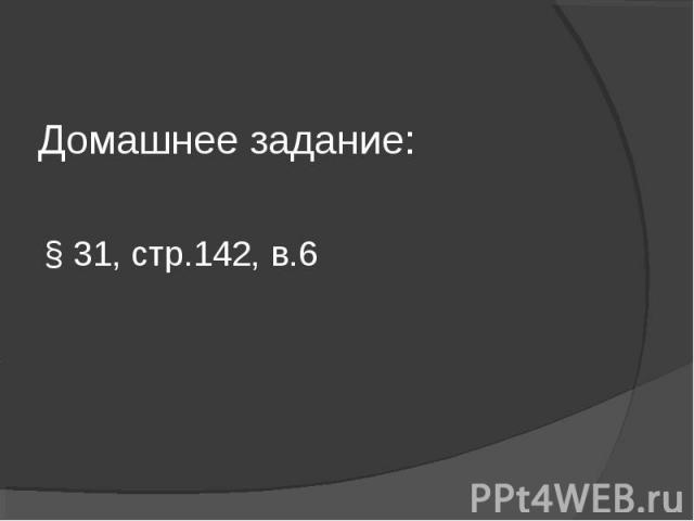 Домашнее задание:§ 31, стр.142, в.6