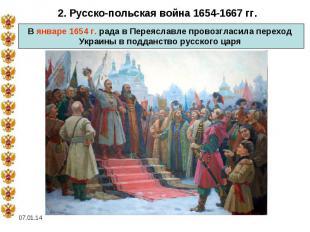 2. Русско-польская война 1654-1667 гг.В январе 1654 г. рада в Переяславле провоз
