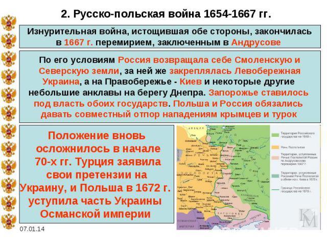 2. Русско-польская война 1654-1667 гг.Изнурительная война, истощившая обе стороны, закончиласьв 1667 г. перемирием, заключенным в Андрусове По его условиям Россия возвращала себе Смоленскую иСеверскую земли, за ней же закреплялась ЛевобережнаяУкраин…