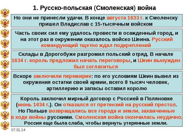1. Русско-польская (Смоленская) войнаНо они не принесли удачи. В конце августа 1633 г. к Смоленску пришел Владислав с 15-тысячным войском Часть своих сил ему удалось провести в осажденный город, ина этот раз в окружении оказалось войско Шеина. Русск…
