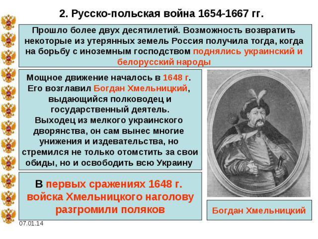 2. Русско-польская война 1654-1667 гг.Прошло более двух десятилетий. Возможность возвратить некоторые из утерянных земель Россия получила тогда, когда на борьбу с иноземным господством поднялись украинский и белорусский народы Мощное движение начало…