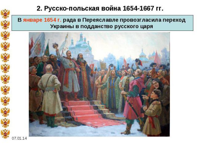 2. Русско-польская война 1654-1667 гг.В январе 1654 г. рада в Переяславле провозгласила переход Украины в подданство русского царя