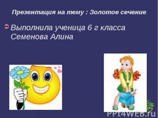 Презентация на тему : Золотое сечениеВыполнила ученица 6 г класса Семенова Алина