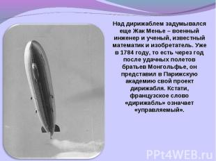 Над дирижаблем задумывался еще Жак Менье – военный инженер и ученый, известный м