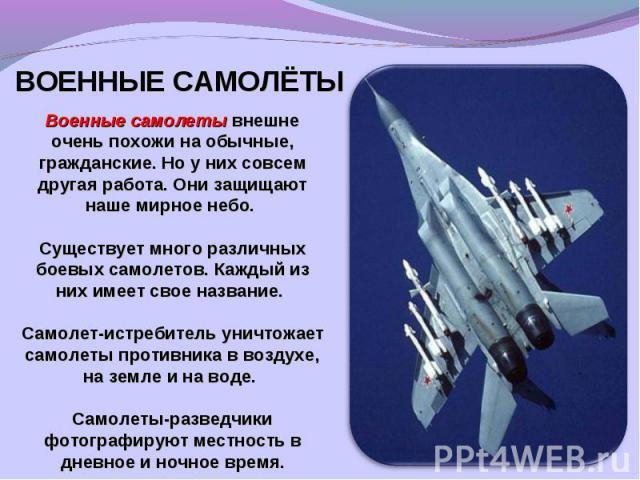 ВОЕННЫЕ САМОЛЁТЫВоенные самолеты внешне очень похожи на обычные, гражданские. Но у них совсем другая работа. Они защищают наше мирное небо. Существует много различных боевых самолетов. Каждый из них имеет свое название. Самолет-истребитель уничтожае…