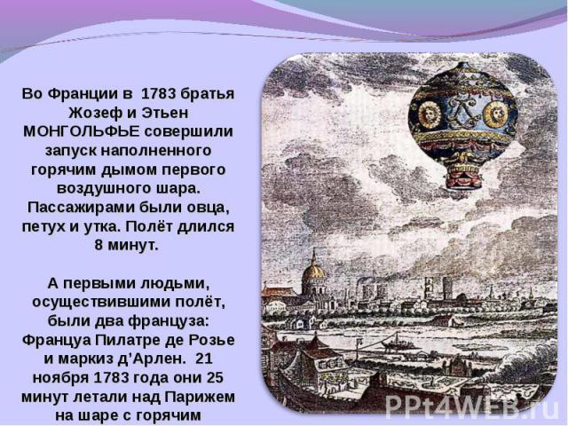 Во Франции в 1783 братья Жозеф и Этьен МОНГОЛЬФЬЕ совершили запуск наполненного горячим дымом первого воздушного шара. Пассажирами были овца, петух и утка. Полёт длился 8 минут. А первыми людьми, осуществившими полёт, были два француза: Француа Пила…