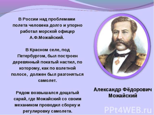 В России над проблемами полета человека долго и упорно работал морской офицер А.Ф.Можайский. В Красном селе, под Петербургом, был построен деревянный покатый настил, по которому, как по взлетной полосе, должен был разгоняться самолет.Рядом возвышалс…