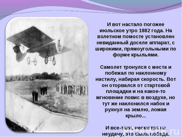 И вот настало погожее июльское утро 1882 года. На взлетном помосте установлен невиданный доселе аппарат, с широкими, прямоугольными по форме крыльями.Самолет тронулся с места и побежал по наклонному настилу, набирая скорость. Вот он оторвался от ста…