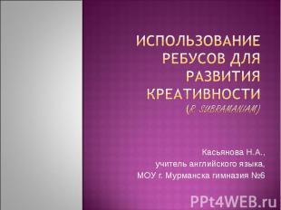 Использование ребусов для развития креативности(r. sUBRAMAniam)Касьянова Н.А.,уч