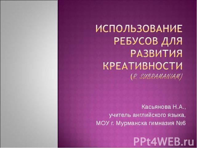Использование ребусов для развития креативности(r. sUBRAMAniam)Касьянова Н.А.,учитель английского языка,МОУ г. Мурманска гимназия №6