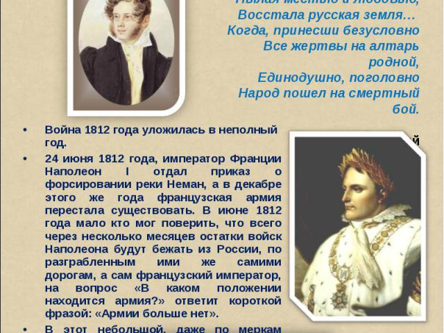 Про год, запечатленный кровью,Когда, под заревом Кремля,Пылая местью и любовью,Восстала русская земля… Когда, принесши безусловноВсе жертвы на алтарь родной,Единодушно, поголовноНарод пошел на смертный бой.П. ВяземскийВойна 1812 года уложилась в не…
