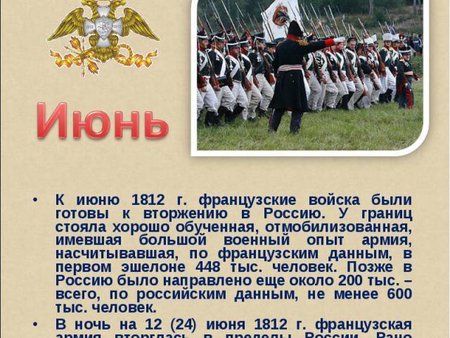 ИюньК июню 1812 г. французские войска были готовы к вторжению в Россию. У границ стояла хорошо обученная, отмобилизованная, имевшая большой военный опыт армия, насчитывавшая, по французским данным, в первом эшелоне 448 тыс. человек. Позже в Россию б…