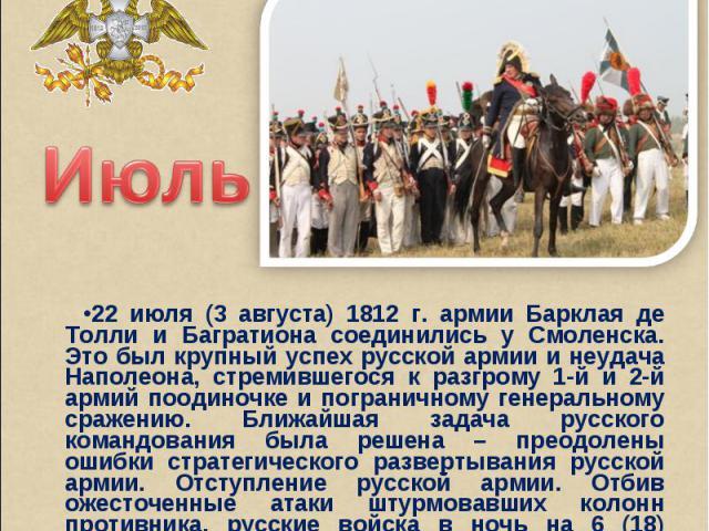 Июль22 июля (3 августа) 1812 г. армии Барклая де Толли и Багратиона соединились у Смоленска. Это был крупный успех русской армии и неудача Наполеона, стремившегося к разгрому 1-й и 2-й армий поодиночке и пограничному генеральному сражению. Ближайшая…