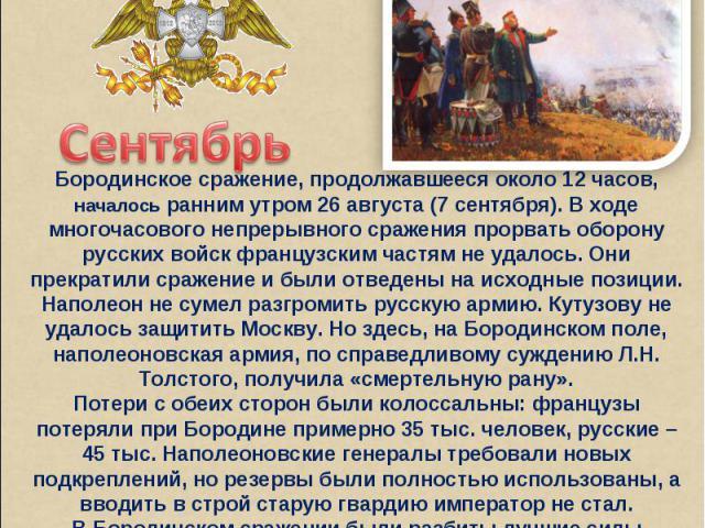 СентябрьБородинское сражение, продолжавшееся около 12 часов, началось ранним утром 26 августа (7 сентября). В ходе многочасового непрерывного сражения прорвать оборону русских войск французским частям не удалось. Они прекратили сражение и были отвед…