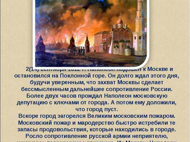 2(14) сентября 1812 г. Наполеон подошел к Москве и остановился на Поклонной горе. Он долго ждал этого дня, будучи уверенным, что захват Москвы сделает бессмысленным дальнейшее сопротивление России. Более двух часов прождал Наполеон московскую депута…