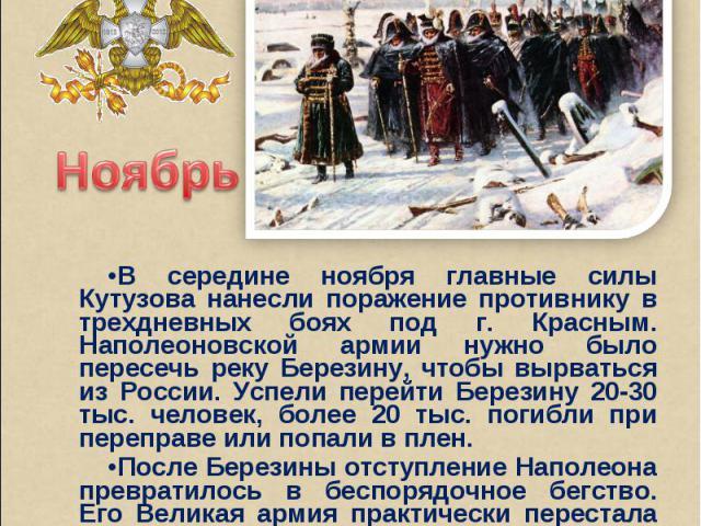 НоябрьВ середине ноября главные силы Кутузова нанесли поражение противнику в трехдневных боях под г. Красным. Наполеоновской армии нужно было пересечь реку Березину, чтобы вырваться из России. Успели перейти Березину 20-30 тыс. человек, более 20 тыс…