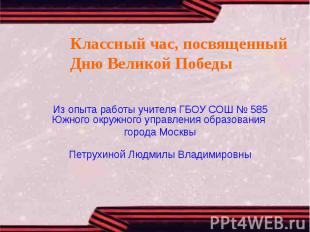 Классный час, посвященный Дню Великой ПобедыИз опыта работы учителя ГБОУ СОШ № 5