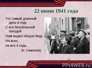 22 июня 1941 годаТот самый длинный день в годуС его безоблачной погодойНам выдал