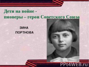 Дети на войне -пионеры – герои Советского СоюзаЗИНА ПОРТНОВА