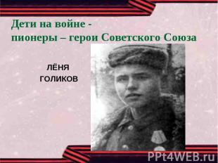 Дети на войне -пионеры – герои Советского СоюзаЛЁНЯ ГОЛИКОВ