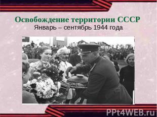 Освобождение территории СССРЯнварь – сентябрь 1944 года